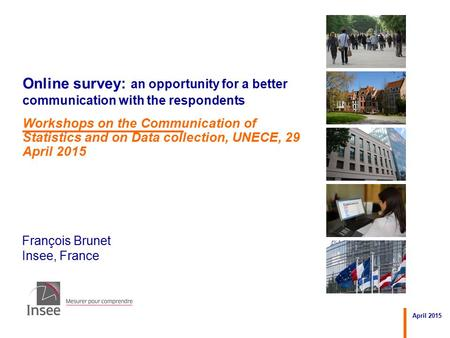 François Brunet Insee, France April 2015 Online survey: an opportunity for a better communication with the respondents Workshops on the Communication of.
