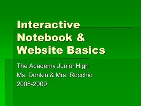 Interactive Notebook & Website Basics The Academy Junior High Ms. Donkin & Mrs. Rocchio 2008-2009.