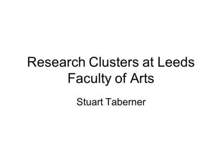 Research Clusters at Leeds Faculty of Arts Stuart Taberner.