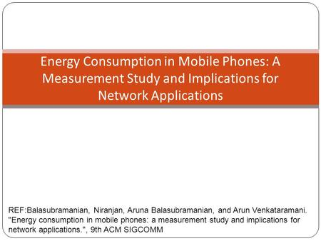 Energy Consumption in Mobile Phones: A Measurement Study and Implications for Network Applications REF:Balasubramanian, Niranjan, Aruna Balasubramanian,