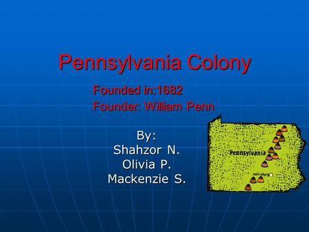 Pennsylvania Colony Founded in:1682 Founder: William Penn By: Shahzor N. Olivia P. Mackenzie S.