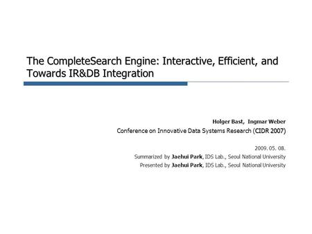 The CompleteSearch Engine: Interactive, Efficient, and Towards IR&DB Integration Holger Bast, Ingmar Weber CIDR 2007) Conference on Innovative Data Systems.