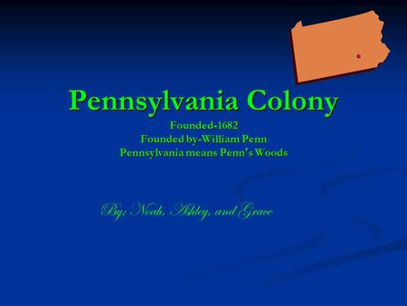 Pennsylvania Colony Founded-1682 Founded by-William Penn Pennsylvania means Penn's Woods By; Noah, Ashley, and Grace.