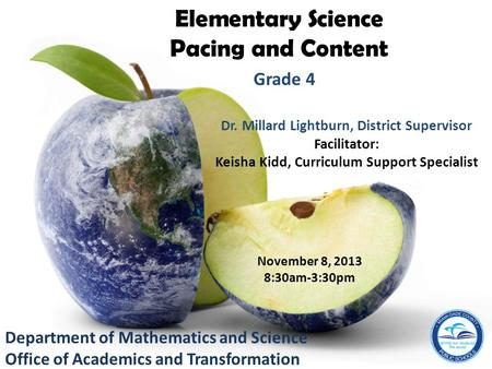 Department of Mathematics and Science Office of Academics and Transformation Elementary Science Pacing and Content Grade 4 November 8, 2013 8:30am-3:30pm.