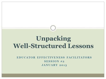 EDUCATOR EFFECTIVENESS FACILITATORS SESSION #2 JANUARY 2013 Unpacking Well-Structured Lessons.