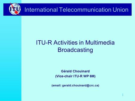1 International Telecommunication Union ITU-R Activities in Multimedia Broadcasting Gérald Chouinard (Vice-chair ITU-R WP 6M) (