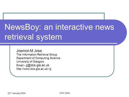 22 nd January 2004 UITV 2004 NewsBoy: an interactive news retrieval system Joemon M Jose The Information Retrieval Group Department of Computing Science.