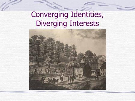 Converging Identities, Diverging Interests. Converging Identities, Diverging Interests, 1680s-1740s I. Trade & Commerce II. Politics III. Culture IV.