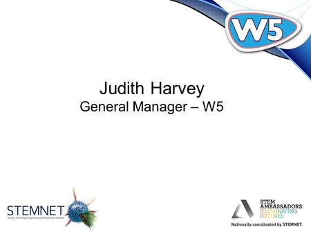 Judith Harvey General Manager – W5. W5 is an award-winning, interactive discovery centre with over 250 exhibits in four dynamic areas & offers a great.