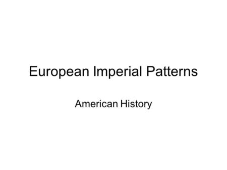 "European Imperial Patterns American History. What is Imperialism? Imperial - from ""Empire"" –A group of countries under a single authority."