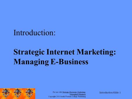 For use with Strategic Electronic Marketing: Managing E-Business Copyright 2001 South-Western College Publishing Introduction Slide: 1 Introduction: Strategic.