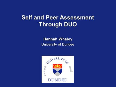 Self and Peer Assessment Through DUO Hannah Whaley University of Dundee Hannah Whaley University of Dundee.