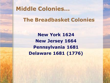 Middle Colonies… The Breadbasket Colonies New York 1624 New Jersey 1664 Pennsylvania 1681 Delaware 1681 (1776)