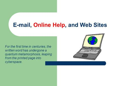 E-mail, Online Help, and Web Sites For the first time in centuries, the written word has undergone a quantum metamorphosis, leaping from the printed page.