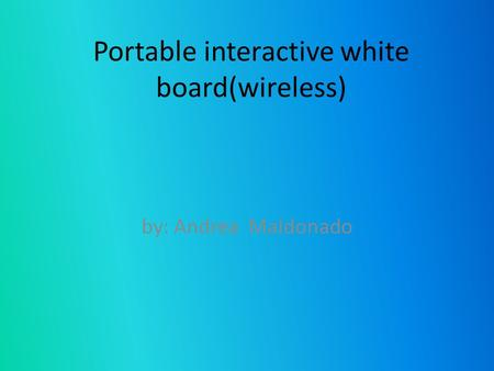 Portable interactive white board(wireless) by: Andrea Maldonado.