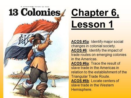 Chapter 6, Lesson 1 ACOS #5a: Identify major social changes in colonial society. ACOS #6: Identify the impact of trade routes on emerging colonies in the.