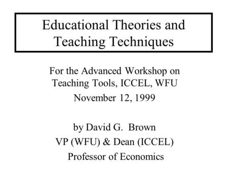 Educational Theories and Teaching Techniques For the Advanced Workshop on Teaching Tools, ICCEL, WFU November 12, 1999 by David G. Brown VP (WFU) & Dean.