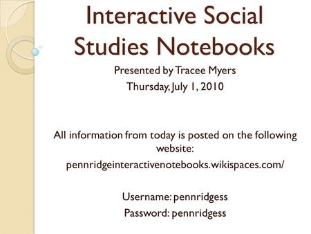 Interactive Social Studies Notebooks Presented by Tracee Myers Thursday, July 1, 2010 All information from today is posted on the following website: pennridgeinteractivenotebooks.wikispaces.com/