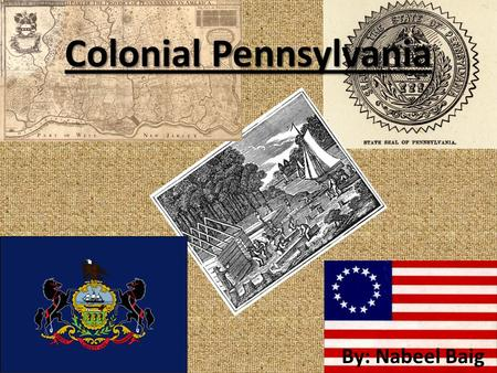 Colonial Pennsylvania By: Nabeel Baig. History William Penn founded Pennsylvania in 1682. It was named Pennsylvania for William's father named Sylvania.