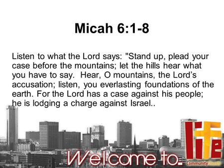Micah 6:1-8 Listen to what the Lord says: Stand up, plead your case before the mountains; let the hills hear what you have to say. Hear, O mountains,