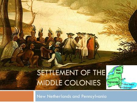 SETTLEMENT OF THE MIDDLE COLONIES New Netherlands and Pennsylvania.