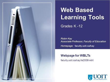 Web Based Learning Tools Grades K -12 Webpage for WBLTs faculty.uoit.ca/kay/te2009/wblt Canada Robin Kay Associate Professor, Faculty of Education Homepage: