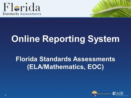 Online Reporting System Florida Standards Assessments (ELA/Mathematics, EOC) 1.