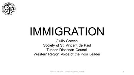 IMMIGRATION Giulio Grecchi Society of St. Vincent de Paul Tucson Diocesan Council Western Region Voice of the Poor Leader 1Voice of the Poor - Tucson Diocesan.