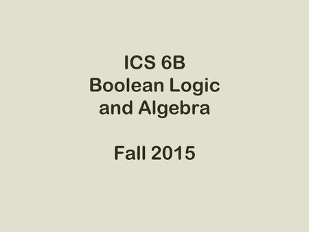 ICS 6B Boolean Logic and Algebra Fall 2015