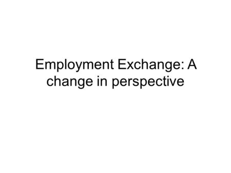 Employment Exchange: A change in perspective. Rebranding Employment exchange is currently viewed as an archaic institution associated with central planning.