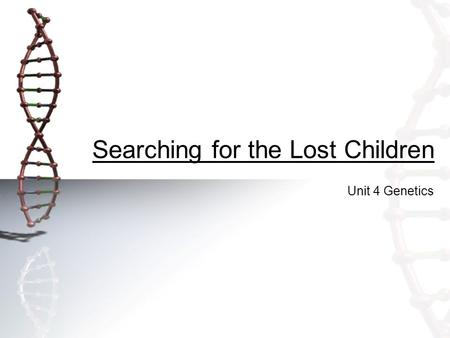 Searching for the Lost Children Unit 4 Genetics. Searching for the Lost Children Key Question: Can you use blood types to help identify lost children?