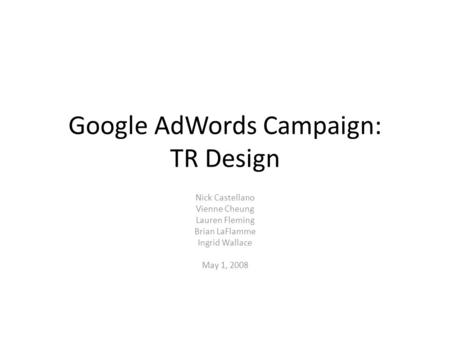 Google AdWords Campaign: TR Design Nick Castellano Vienne Cheung Lauren Fleming Brian LaFlamme Ingrid Wallace May 1, 2008.