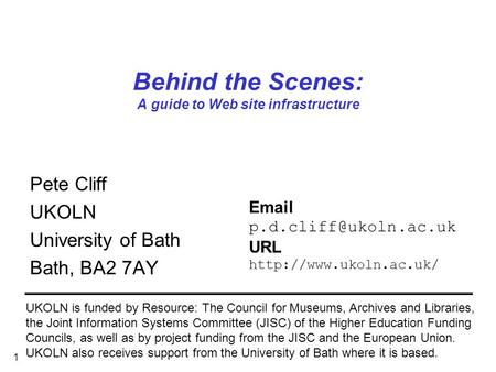 1 Behind the Scenes: A guide to Web site infrastructure Pete Cliff UKOLN University of Bath Bath, BA2 7AY UKOLN is funded by Resource: The Council for.