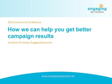 Www.engagingnetworks.net How we can help you get better campaign results Jonathan Purchase: Engaging Networks 2012 Community Conference.