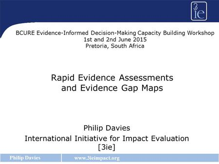 Www.3ieimpact.org Philip Davies Rapid Evidence Assessments and Evidence Gap Maps Philip Davies International Initiative for Impact Evaluation [3ie] BCURE.