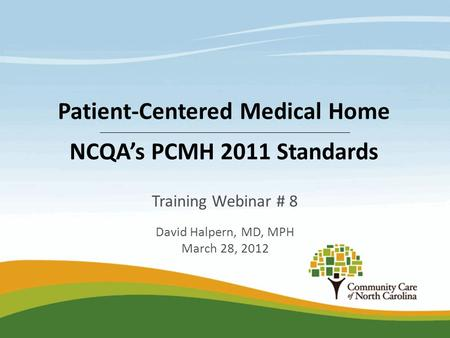 Training Webinar # 8 David Halpern, MD, MPH March 28, 2012 Patient-Centered Medical Home NCQA's PCMH 2011 Standards.