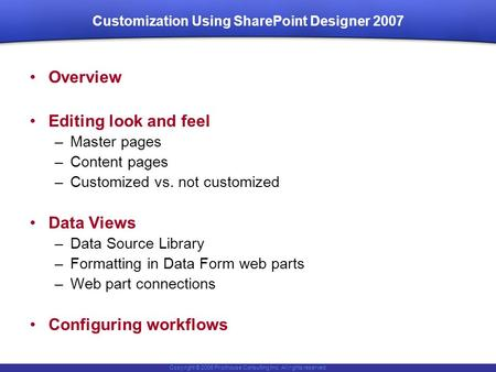 Copyright © 2006 Pilothouse Consulting Inc. All rights reserved. Customization Using SharePoint Designer 2007 Overview Editing look and feel –Master pages.