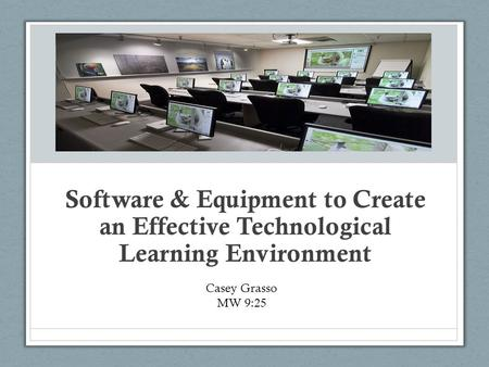 Software & Equipment to Create an Effective Technological Learning Environment Casey Grasso MW 9:25.