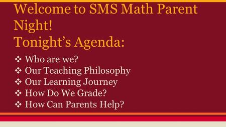 Welcome to SMS Math Parent Night! Tonight's Agenda: ❖ Who are we? ❖ Our Teaching Philosophy ❖ Our Learning Journey ❖ How Do We Grade? ❖ How Can Parents.