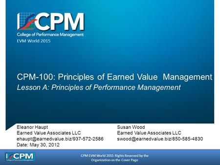 CPM EVM World 2015 Rights Reserved by the Organization on the Cover Page EVM World 2015 CPM-100: Principles of Earned Value Management Lesson A: Principles.