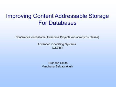 Improving Content Addressable Storage For Databases Conference on Reliable Awesome Projects (no acronyms please) Advanced Operating Systems (CS736) Brandon.