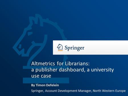 By Timon Oefelein Springer, Account Development Manager, North Western Europe Altmetrics for Librarians: a publisher dashboard, a university use case.