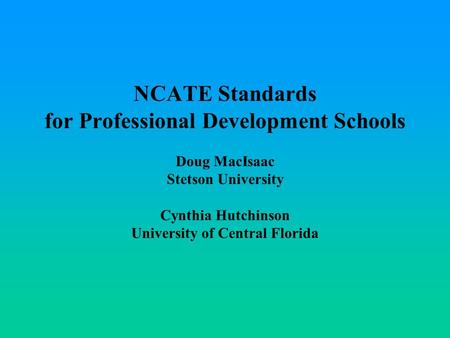 NCATE Standards for Professional Development Schools Doug MacIsaac Stetson University Cynthia Hutchinson University of Central Florida.
