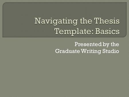 Presented by the Graduate Writing Studio.  Where to find the template  Colored text  Approval page  Styles window  Show/Hide  Formatting text in.
