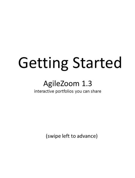 AgileZoom 1.3 interactive portfolios you can share Getting Started (swipe left to advance)