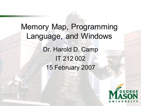 Memory Map, Programming Language, and Windows Dr. Harold D. Camp IT 212 002 15 February 2007.