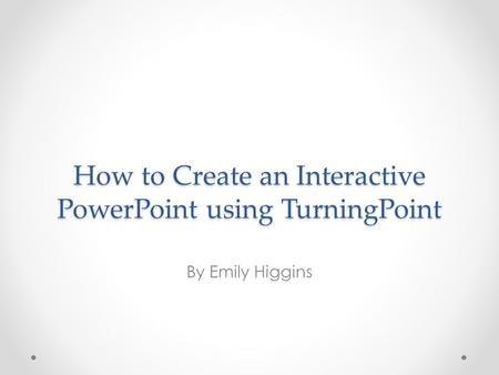 How to Create an Interactive PowerPoint using TurningPoint By Emily Higgins.