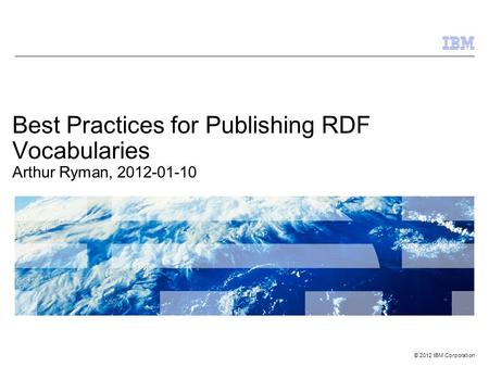 © 2012 IBM Corporation Best Practices for Publishing RDF Vocabularies Arthur Ryman, 2012-01-10.