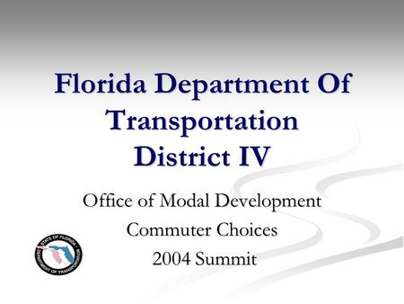 Florida Department Of Transportation District IV Office of Modal Development Commuter Choices 2004 Summit 2004 Summit.