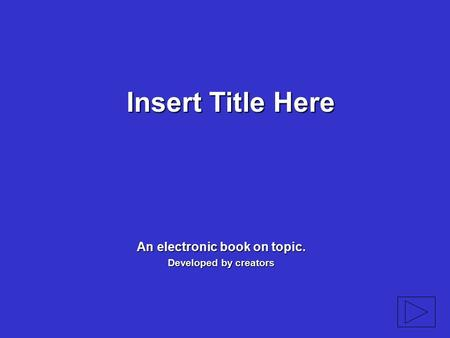 Insert Title Here An electronic book on topic. Developed by creators.